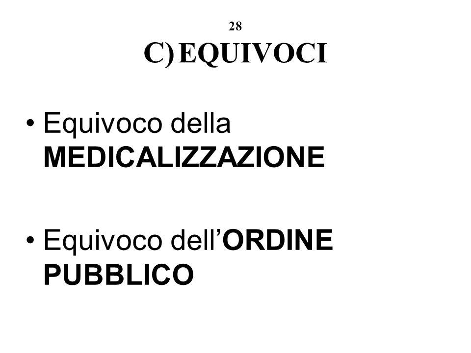 28 C) EQUIVOCI Equivoco della MEDICALIZZAZIONE Equivoco dellORDINE PUBBLICO