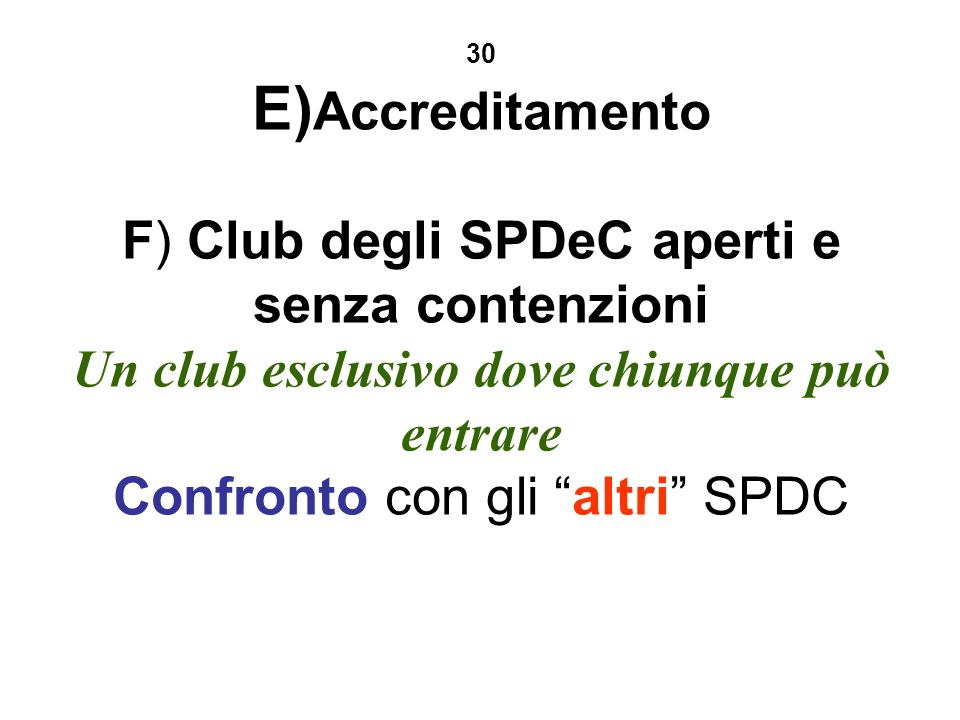 30 E) Accreditamento F) Club degli SPDeC aperti e senza contenzioni Un club esclusivo dove chiunque può entrare Confronto con gli altri SPDC