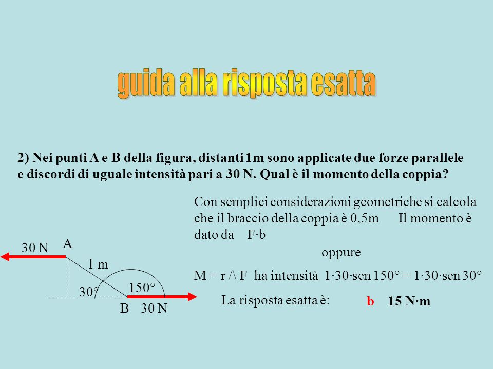 2) Nei punti A e B della figura, distanti 1m sono applicate due forze parallele e discordi di uguale intensità pari a 30 N. Qual è il momento della co