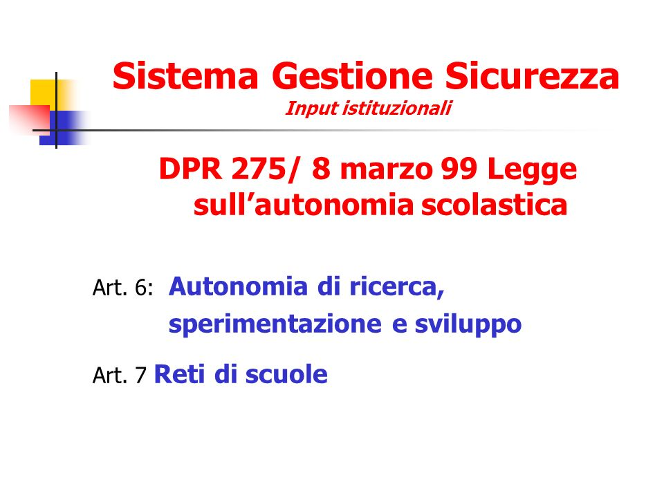 Sistema Gestione Sicurezza Input istituzionali DPR 275/ 8 marzo 99 Legge sullautonomia scolastica Art. 6: Autonomia di ricerca, sperimentazione e svil
