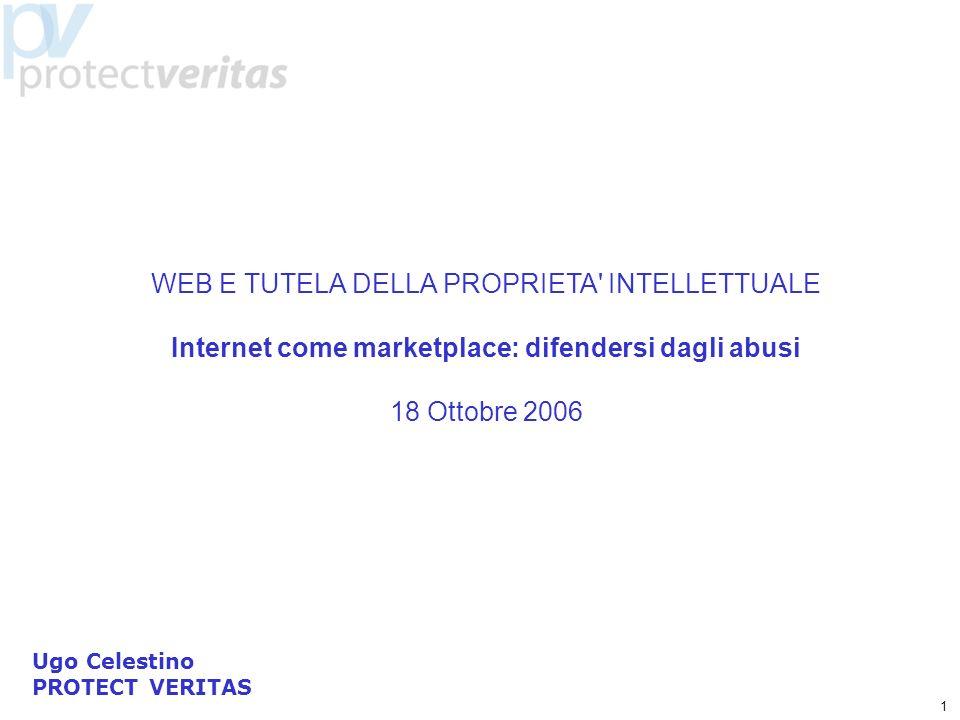 1 WEB E TUTELA DELLA PROPRIETA' INTELLETTUALE Internet come marketplace: difendersi dagli abusi 18 Ottobre 2006 Ugo Celestino PROTECT VERITAS