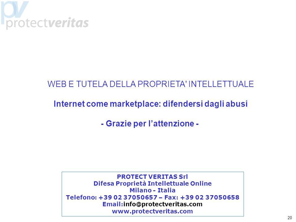 20 WEB E TUTELA DELLA PROPRIETA INTELLETTUALE Internet come marketplace: difendersi dagli abusi - Grazie per lattenzione - PROTECT VERITAS Srl Difesa Proprietà Intellettuale Online Milano - Italia Telefono: +39 02 37050657 – Fax: +39 02 37050658 Email:info@protectveritas.com www.protectveritas.com
