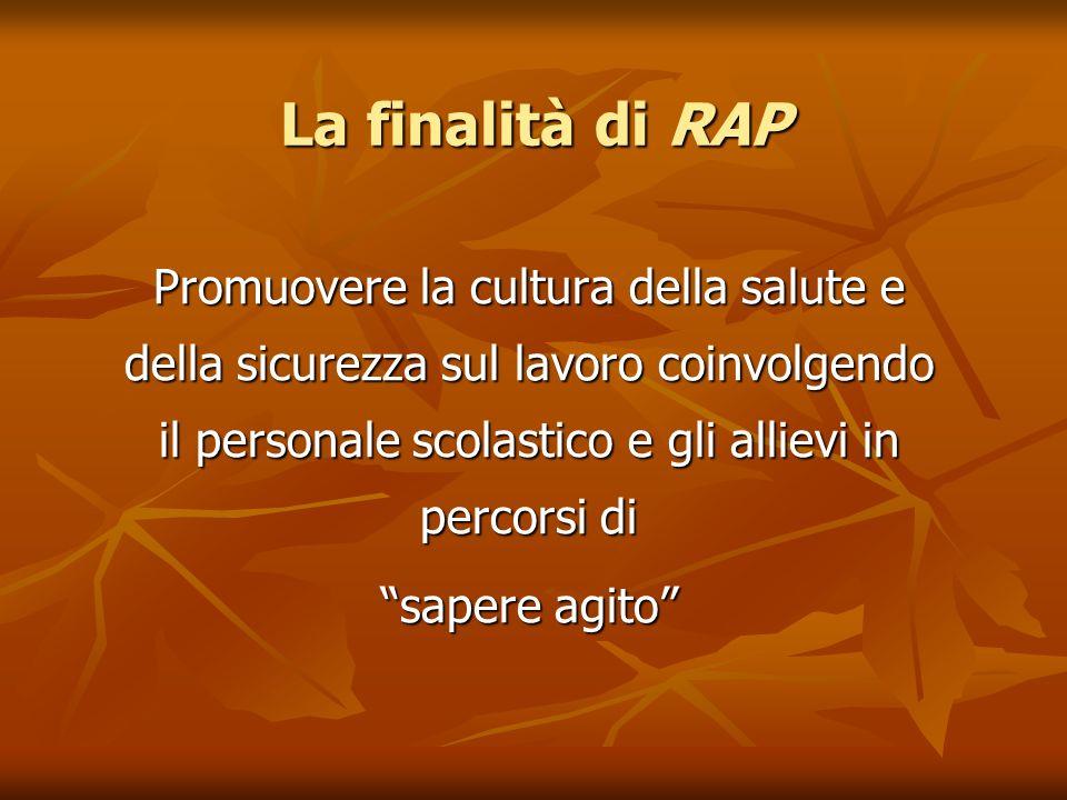 La finalità di RAP Promuovere la cultura della salute e della sicurezza sul lavoro coinvolgendo il personale scolastico e gli allievi in percorsi di sapere agito
