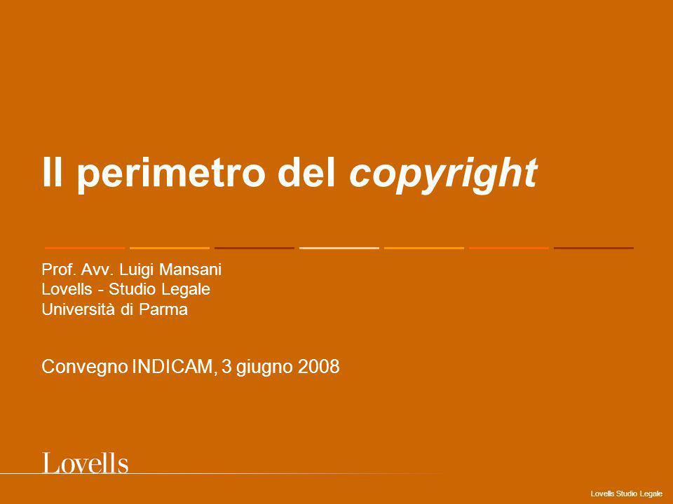 Lovells Studio Legale Il perimetro del copyright Prof. Avv. Luigi Mansani Lovells - Studio Legale Università di Parma Convegno INDICAM, 3 giugno 2008