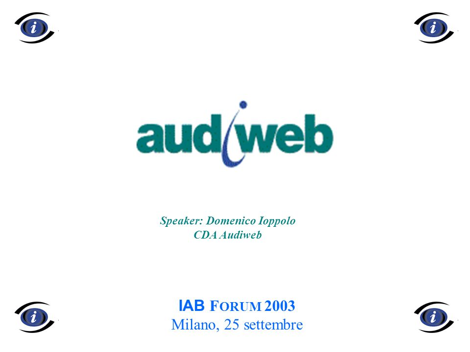 1 IAB F ORUM 2003 Milano, 25 settembre Speaker: Domenico Ioppolo CDA Audiweb