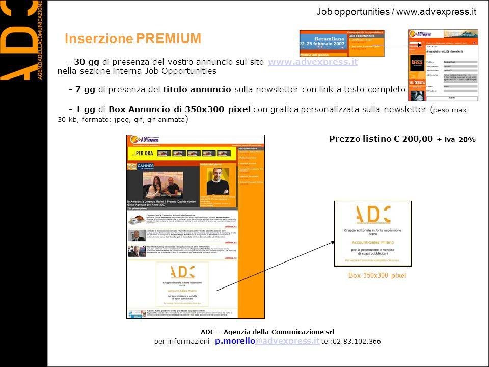Inserzione PREMIUM - 30 gg di presenza del vostro annuncio sul sito www.advexpress.itwww.advexpress.it nella sezione interna Job Opportunities - 7 gg di presenza del titolo annuncio sulla newsletter con link a testo completo dellinserzione - 1 gg di Box Annuncio di 350x300 pixel con grafica personalizzata sulla newsletter ( peso max 30 kb, formato: jpeg, gif, gif animata ) Prezzo listino 200,00 + iva 20% Job opportunities / www.advexpress.it ADC – Agenzia della Comunicazione srl per informazioni p.morello@advexpress.it tel:02.83.102.366@advexpress.it Box 350x300 pixel