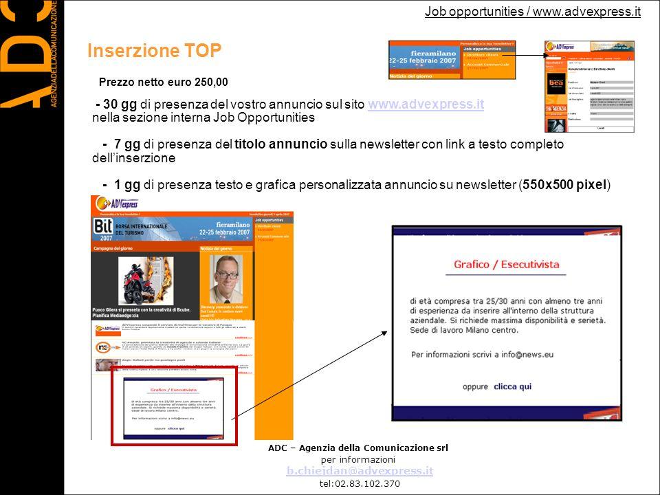 Job opportunities / www.advexpress.it Costo annunci online ADC – Agenzia della Comunicazione srl per informazioni b.chiejdan@advexpress.it tel:02.83.102.370 Tipo di annuncioInserzione sul sito www.advexpress.it Visibilità Newsletter Advexpress Visibilità extraCosto netto Inserzione BASE 30gg 7gg _ 150 Inserzione PREMIUM 30gg 7gg 1 giorno – inserzione (355x300) 200 Inserzione TOP 30gg 7gg 1 giorno – inserzione (550x500) 250