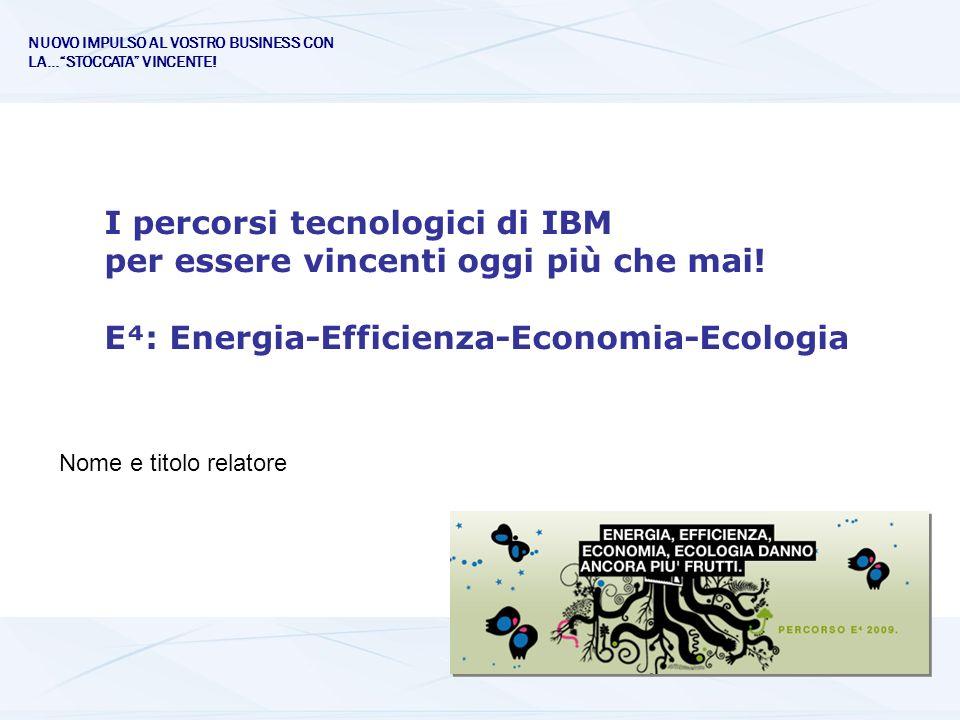 I percorsi tecnologici di IBM per essere vincenti oggi più che mai! E: Energia-Efficienza-Economia-Ecologia Nome e titolo relatore NUOVO IMPULSO AL VO