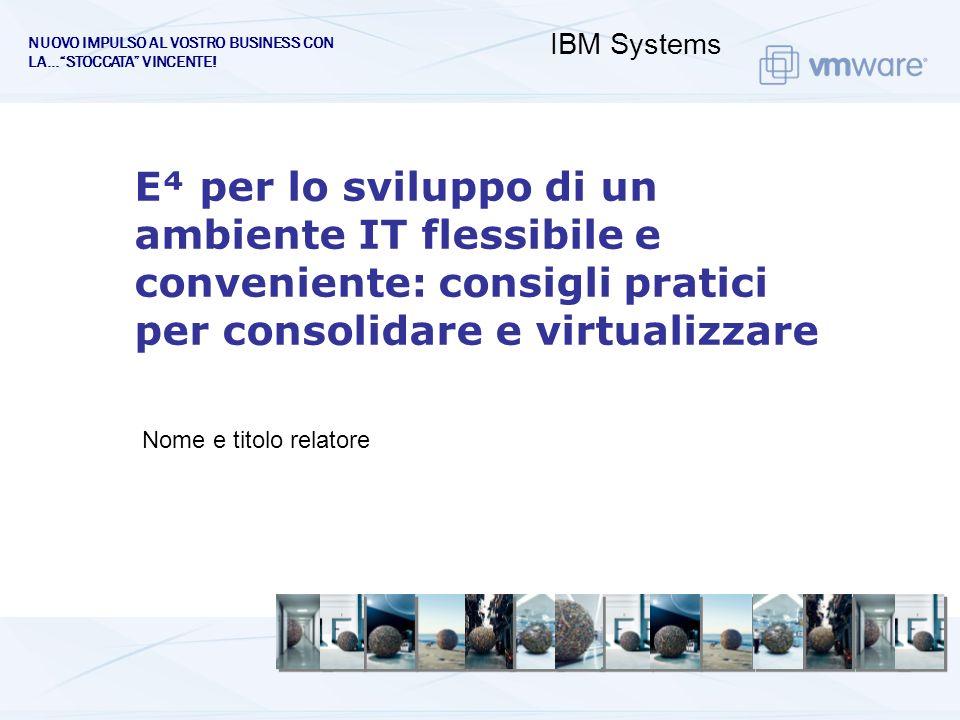 Nome e titolo relatore E per lo sviluppo di un ambiente IT flessibile e conveniente: consigli pratici per consolidare e virtualizzare IBM Systems NUOVO IMPULSO AL VOSTRO BUSINESS CON LA…STOCCATA VINCENTE!