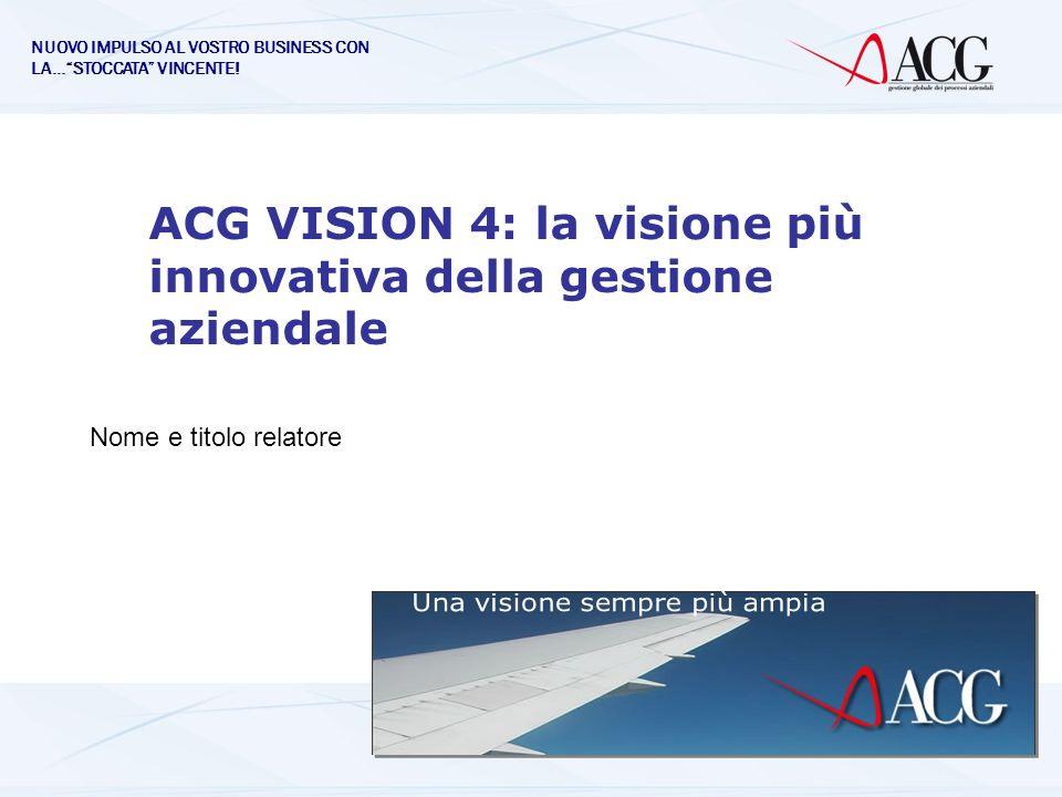 ACG VISION 4: la visione più innovativa della gestione aziendale Nome e titolo relatore NUOVO IMPULSO AL VOSTRO BUSINESS CON LA…STOCCATA VINCENTE!