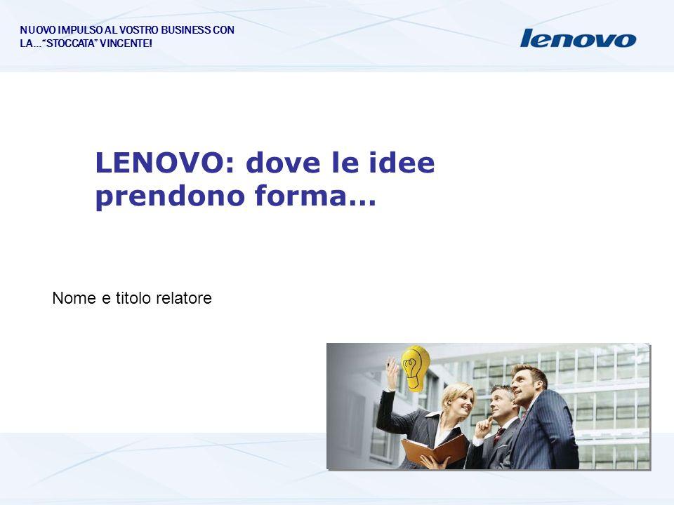 LENOVO: dove le idee prendono forma… Nome e titolo relatore NUOVO IMPULSO AL VOSTRO BUSINESS CON LA…STOCCATA VINCENTE!