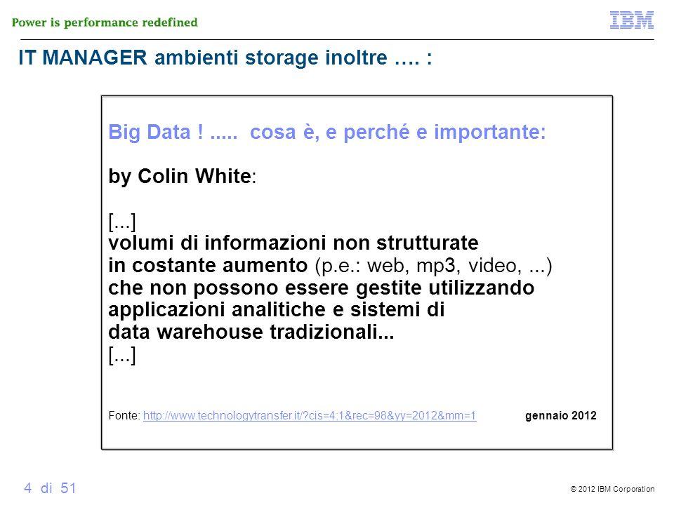 © 2012 IBM Corporation 4 di 51 Big Data !..... cosa è, e perché e importante: by Colin White: [...] volumi di informazioni non strutturate in costante