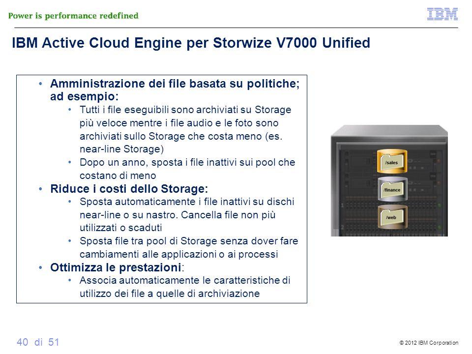 © 2012 IBM Corporation 40 di 51 IBM Active Cloud Engine per Storwize V7000 Unified Amministrazione dei file basata su politiche; ad esempio: Tutti i f