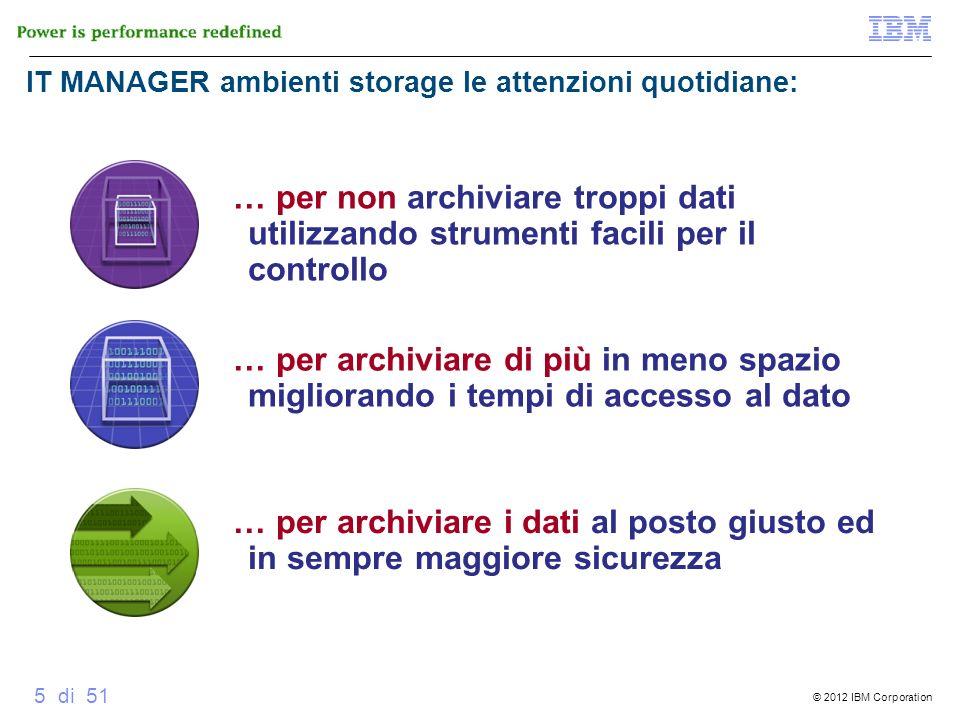 © 2012 IBM Corporation 5 di 51 IT MANAGER ambienti storage le attenzioni quotidiane: … per archiviare i dati al posto giusto ed in sempre maggiore sic