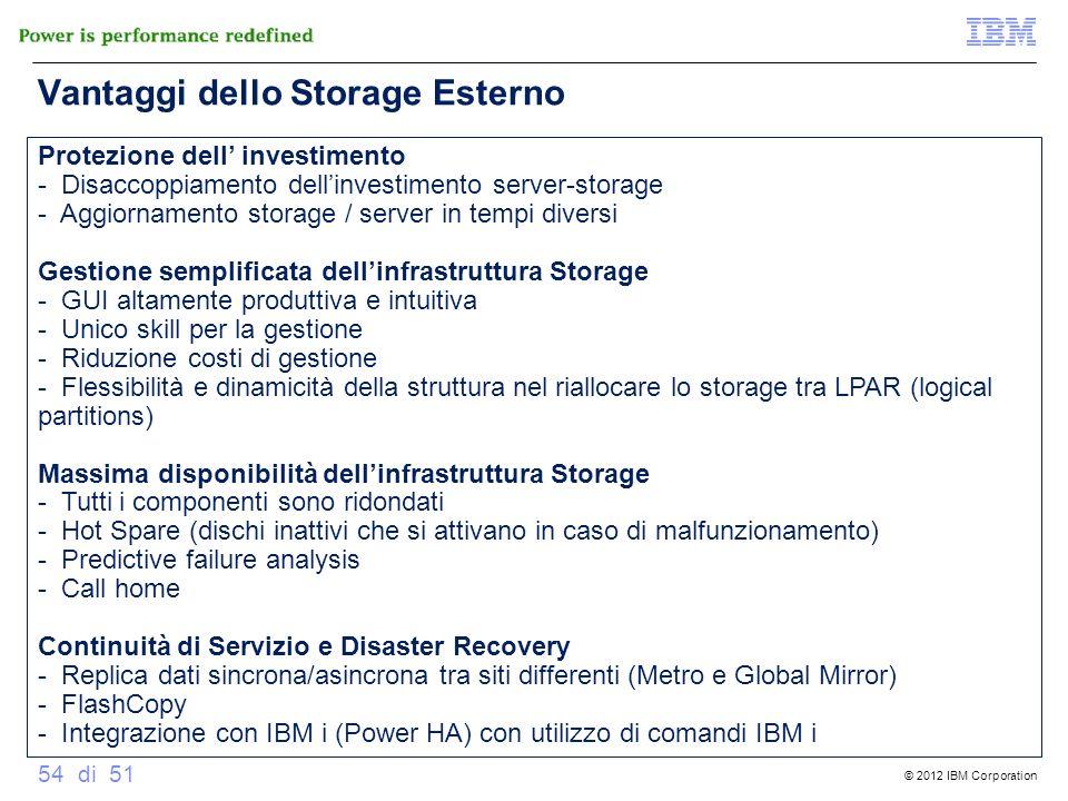© 2012 IBM Corporation 54 di 51 Vantaggi dello Storage Esterno Protezione dell investimento - Disaccoppiamento dellinvestimento server-storage - Aggio