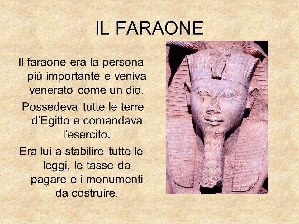 IL FARAONE Il faraone era la persona più importante e veniva venerato come un dio. Possedeva tutte le terre dEgitto e comandava lesercito. Era lui a s