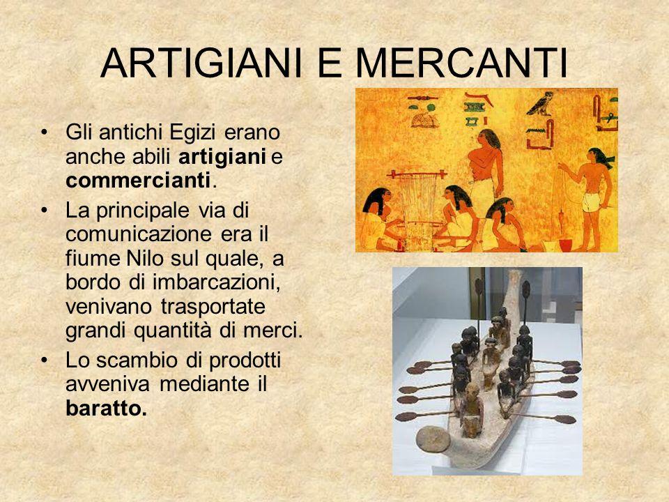 ARTIGIANI E MERCANTI Gli antichi Egizi erano anche abili artigiani e commercianti. La principale via di comunicazione era il fiume Nilo sul quale, a b