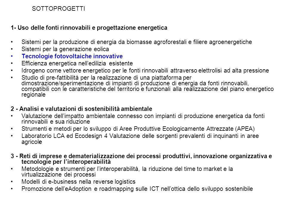 SOTTOPROGETTI 1- Uso delle fonti rinnovabili e progettazione energetica Sistemi per la produzione di energia da biomasse agroforestali e filiere agroenergetiche Sistemi per la generazione eolica Tecnologie fotovoltaiche innovative Efficienza energetica nelledilizia esistente Idrogeno come vettore energetico per le fonti rinnovabili attraverso elettrolisi ad alta pressione Studio di pre-fattibilità per la realizzazione di una piattaforma per dimostrazione/sperimentazione di impianti di produzione di energia da fonti rinnovabili, compatibili con le caratteristiche del territorio e funzionali alla realizzazione del piano energetico regionale 2 - Analisi e valutazioni di sostenibilità ambientale Valutazione dellimpatto ambientale connesso con impianti di produzione energetica da fonti rinnovabili e sua riduzione Strumenti e metodi per lo sviluppo di Aree Produttive Ecologicamente Attrezzate (APEA) Laboratorio LCA ed Ecodesign 4 Valutazione delle sorgenti prevalenti di inquinanti in aree agricole 3 - Reti di imprese e dematerializzazione dei processi produttivi, innovazione organizzativa e tecnologie per linteroperabilità Metodologie e strumenti per linteroperabilità, la riduzione del time to market e la virtualizzazione dei processi Modelli di e-business nella reverse logistics Promozione delleAdoption e roadmapping sulle ICT nellottica dello sviluppo sostenibile