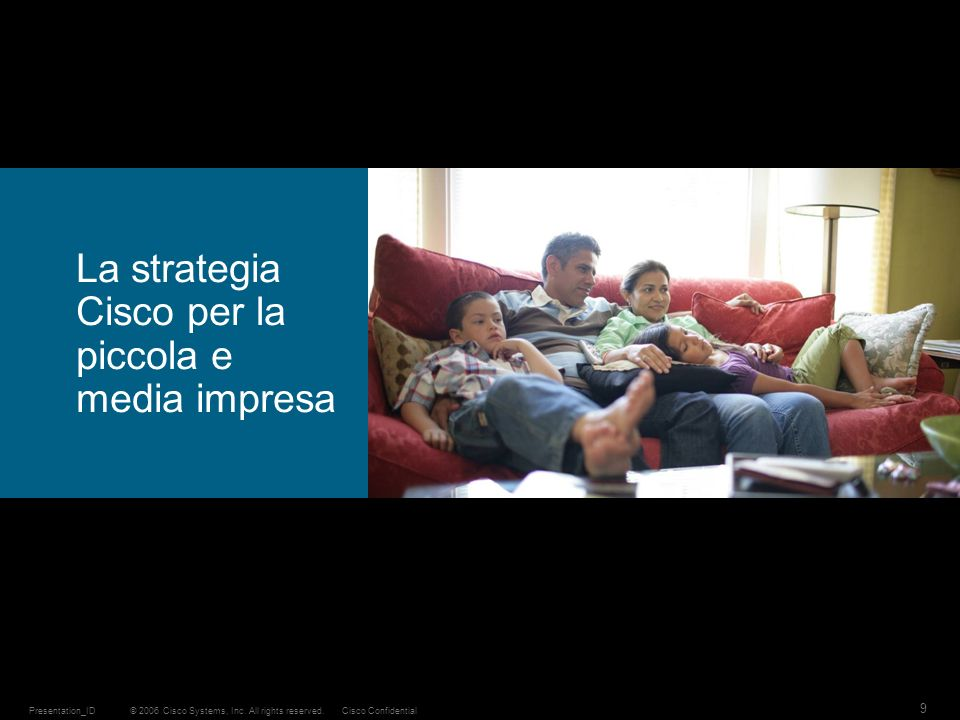 © 2006 Cisco Systems, Inc. All rights reserved.Cisco ConfidentialPresentation_ID 9 La strategia Cisco per la piccola e media impresa