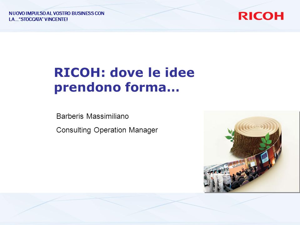RICOH: dove le idee prendono forma… Barberis Massimiliano Consulting Operation Manager NUOVO IMPULSO AL VOSTRO BUSINESS CON LA…STOCCATA VINCENTE!