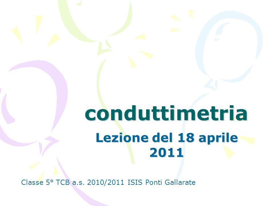 conduttimetria Lezione del 18 aprile 2011 Classe 5° TCB a.s. 2010/2011 ISIS Ponti Gallarate