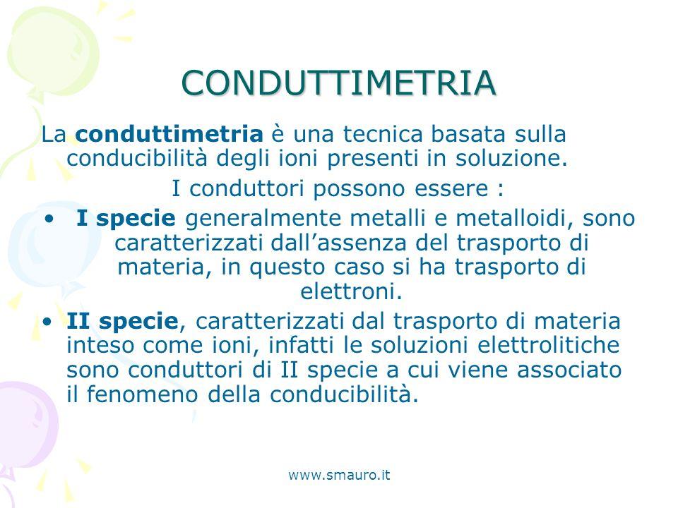 www.smauro.it CONDUTTIMETRIA La conduttimetria è una tecnica basata sulla conducibilità degli ioni presenti in soluzione. I conduttori possono essere