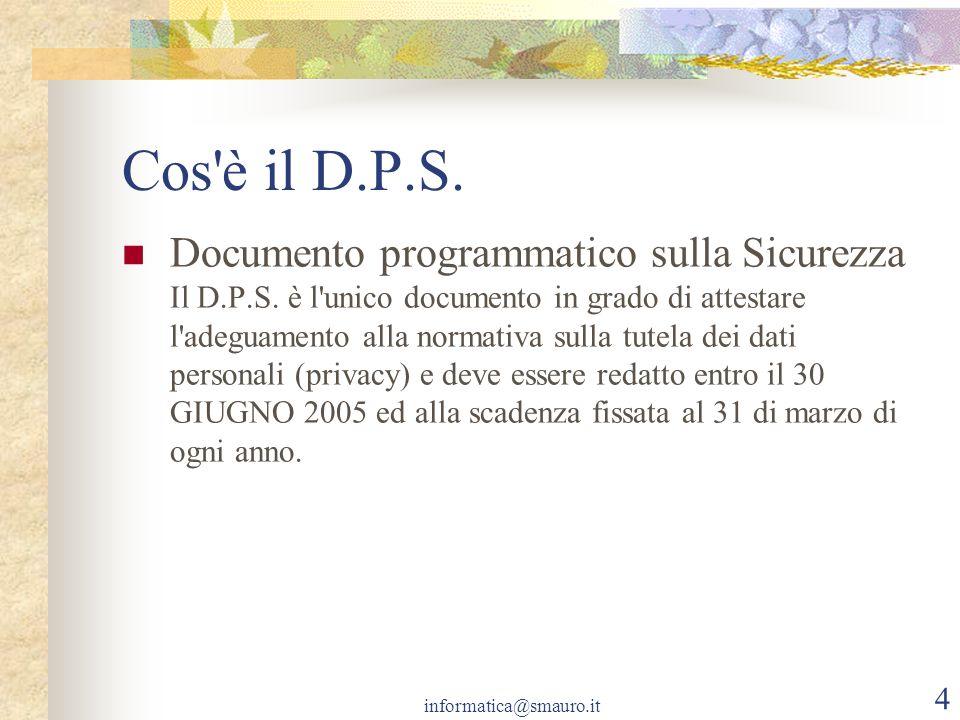informatica@smauro.it 4 Cos'è il D.P.S. Documento programmatico sulla Sicurezza Il D.P.S. è l'unico documento in grado di attestare l'adeguamento alla