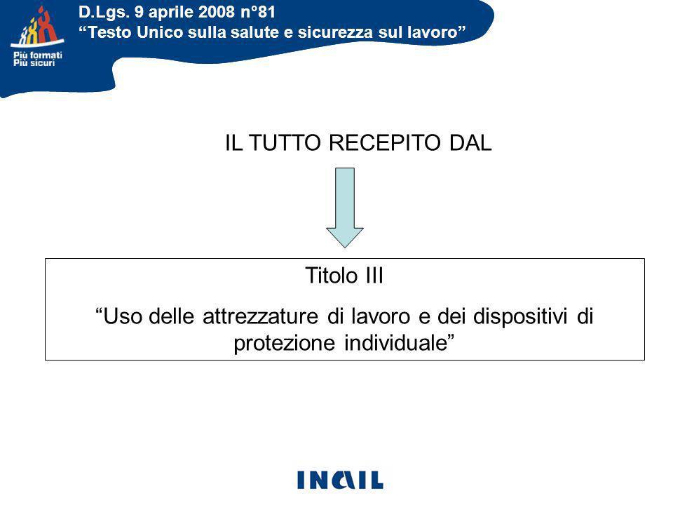 D.Lgs. 9 aprile 2008 n°81 Testo Unico sulla salute e sicurezza sul lavoro IL TUTTO RECEPITO DAL Titolo III Uso delle attrezzature di lavoro e dei disp