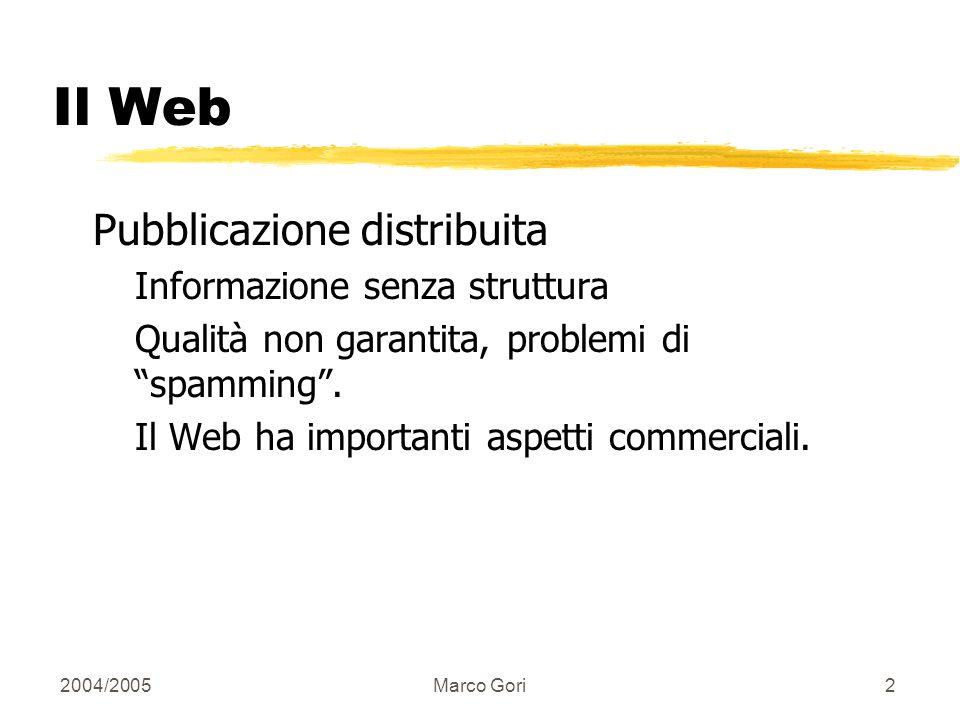 2004/2005Marco Gori2 Il Web Pubblicazione distribuita Informazione senza struttura Qualità non garantita, problemi di spamming.