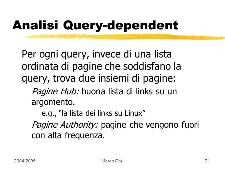 2004/2005Marco Gori20 Google e Pagerank Pagerank è usato in Google! Usa però un dumping paramter d … (d=0.85 … perchè non d=1?) Dettagli su questo mec