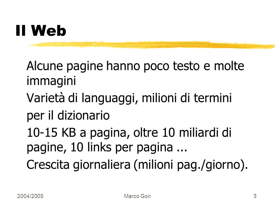2004/2005Marco Gori3 Il Web Alcune pagine hanno poco testo e molte immagini Varietà di languaggi, milioni di termini per il dizionario 10-15 KB a pagina, oltre 10 miliardi di pagine, 10 links per pagina...