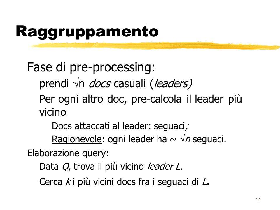 11 Raggruppamento Fase di pre-processing: prendi n docs casuali (leaders) Per ogni altro doc, pre-calcola il leader più vicino Docs attaccati al leader: seguaci; Ragionevole: ogni leader ha ~ n seguaci.