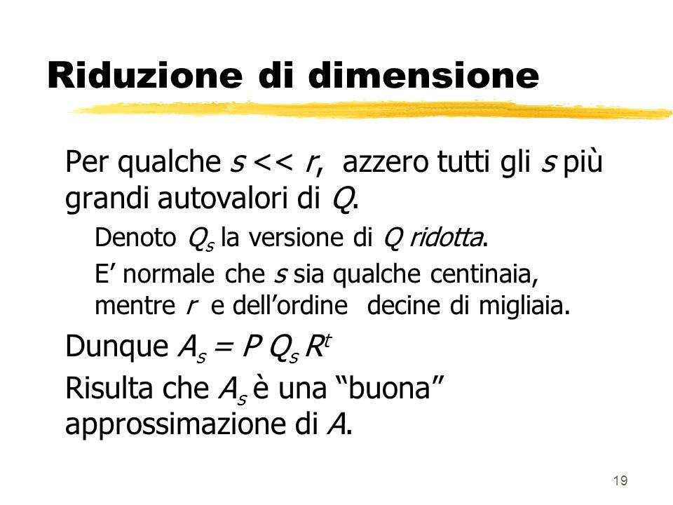 19 Riduzione di dimensione Per qualche s << r, azzero tutti gli s più grandi autovalori di Q.