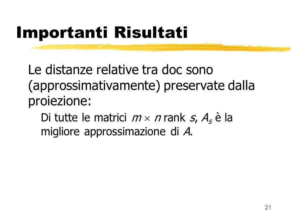 21 Importanti Risultati Le distanze relative tra doc sono (approssimativamente) preservate dalla proiezione: Di tutte le matrici m n rank s, A s è la migliore approssimazione di A.