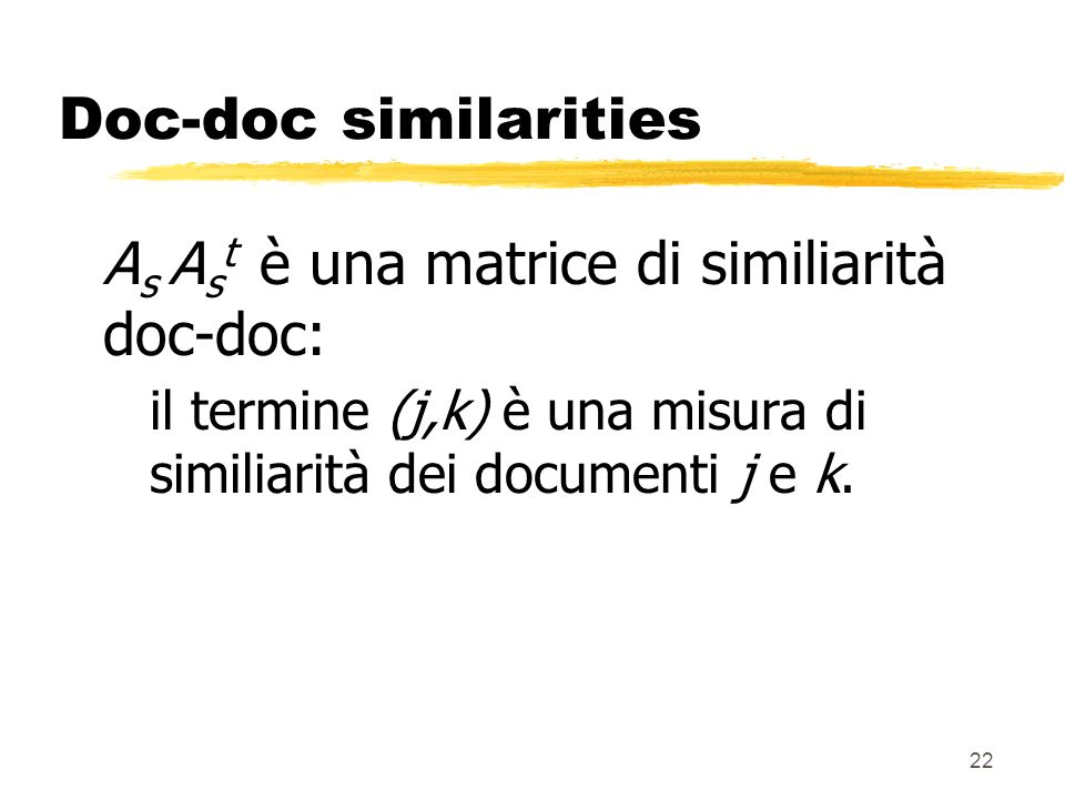 22 Doc-doc similarities A s A s t è una matrice di similiarità doc-doc: il termine (j,k) è una misura di similiarità dei documenti j e k.