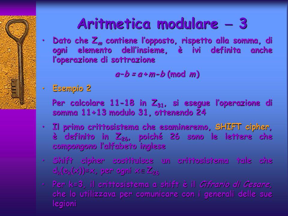Aritmetica modulare 3 Dato che Z m contiene lopposto, rispetto alla somma, di ogni elemento dellinsieme, è ivi definita anche loperazione di sottrazioneDato che Z m contiene lopposto, rispetto alla somma, di ogni elemento dellinsieme, è ivi definita anche loperazione di sottrazione a –b = a +m-b (mod m ) Esempio 2Esempio 2 Per calcolare 11-18 in Z 31, si esegue loperazione di somma 11+13 modulo 31, ottenendo 24 Per calcolare 11-18 in Z 31, si esegue loperazione di somma 11+13 modulo 31, ottenendo 24 Il primo crittosistema che esamineremo, SHIFT cipher, è definito in Z 26, poiché 26 sono le lettere che compongono lalfabeto ingleseIl primo crittosistema che esamineremo, SHIFT cipher, è definito in Z 26, poiché 26 sono le lettere che compongono lalfabeto inglese Shift cipher costituisce un crittosistema tale che d k (e k (x))=x, per ogni x Z 26Shift cipher costituisce un crittosistema tale che d k (e k (x))=x, per ogni x Z 26 Per k=3, il crittosistema a shift è il Cifrario di Cesare, che lo utilizzava per comunicare con i generali delle sue legioniPer k=3, il crittosistema a shift è il Cifrario di Cesare, che lo utilizzava per comunicare con i generali delle sue legioni