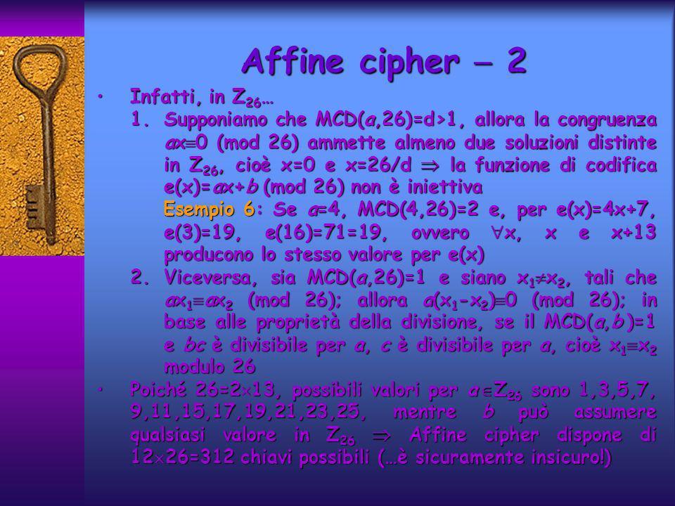 Infatti, in Z 26 …Infatti, in Z 26 … 1.Supponiamo che MCD(a,26)=d>1, allora la congruenza ax 0 (mod 26) ammette almeno due soluzioni distinte in Z 26, cioè x=0 e x=26/d la funzione di codifica e(x)=ax+b (mod 26) non è iniettiva Esempio 6: Se a=4, MCD(4,26)=2 e, per e(x)=4x+7, e(3)=19, e(16)=71=19, ovvero x, x e x+13 producono lo stesso valore per e(x) Esempio 6: Se a=4, MCD(4,26)=2 e, per e(x)=4x+7, e(3)=19, e(16)=71=19, ovvero x, x e x+13 producono lo stesso valore per e(x) 2.Viceversa, sia MCD(a,26)=1 e siano x 1 x 2, tali che ax 1 ax 2 (mod 26); allora a(x 1 -x 2 ) 0 (mod 26); in base alle proprietà della divisione, se il MCD(a,b )=1 e bc è divisibile per a, c è divisibile per a, cioè x 1 x 2 modulo 26 Poiché 26=2 13, possibili valori per a Z 26 sono 1,3,5,7, 9,11,15,17,19,21,23,25, mentre b può assumere qualsiasi valore in Z 26 Affine cipher dispone di 12 26=312 chiavi possibili (…è sicuramente insicuro!)Poiché 26=2 13, possibili valori per a Z 26 sono 1,3,5,7, 9,11,15,17,19,21,23,25, mentre b può assumere qualsiasi valore in Z 26 Affine cipher dispone di 12 26=312 chiavi possibili (…è sicuramente insicuro!) Affine cipher 2