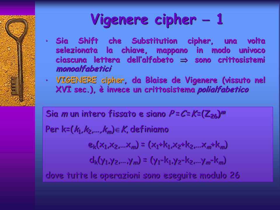 Sia Shift che Substitution cipher, una volta selezionata la chiave, mappano in modo univoco ciascuna lettera dellalfabeto sono crittosistemi monoalfabetici Sia Shift che Substitution cipher, una volta selezionata la chiave, mappano in modo univoco ciascuna lettera dellalfabeto sono crittosistemi monoalfabetici VIGENERE cipher, da Blaise de Vigenere (vissuto nel XVI sec.), è invece un crittosistema polialfabetico VIGENERE cipher, da Blaise de Vigenere (vissuto nel XVI sec.), è invece un crittosistema polialfabetico Vigenere cipher 1 Sia m un intero fissato e siano P =C =K =(Z 26 ) m Per k=(k 1,k 2,…,k m ) K, definiamo e k (x 1,x 2,…x m ) = (x 1 +k 1,x 2 +k 2,…x m +k m ) d k (y 1,y 2,…,y m ) = (y 1 -k 1,y 2 -k 2,…y m -k m ) dove tutte le operazioni sono eseguite modulo 26