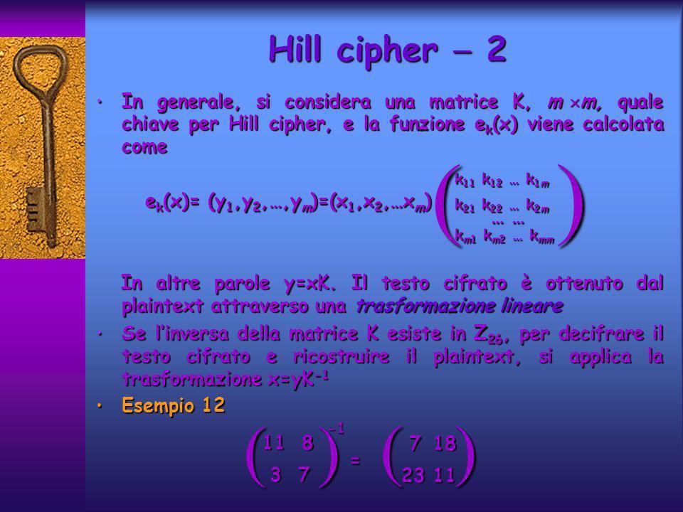 In generale, si considera una matrice K, m m, quale chiave per Hill cipher, e la funzione e k (x) viene calcolata come In generale, si considera una matrice K, m m, quale chiave per Hill cipher, e la funzione e k (x) viene calcolata come e k (x)= (y 1,y 2,…,y m )=(x 1,x 2,…x m ) e k (x)= (y 1,y 2,…,y m )=(x 1,x 2,…x m ) In altre parole y=xK.