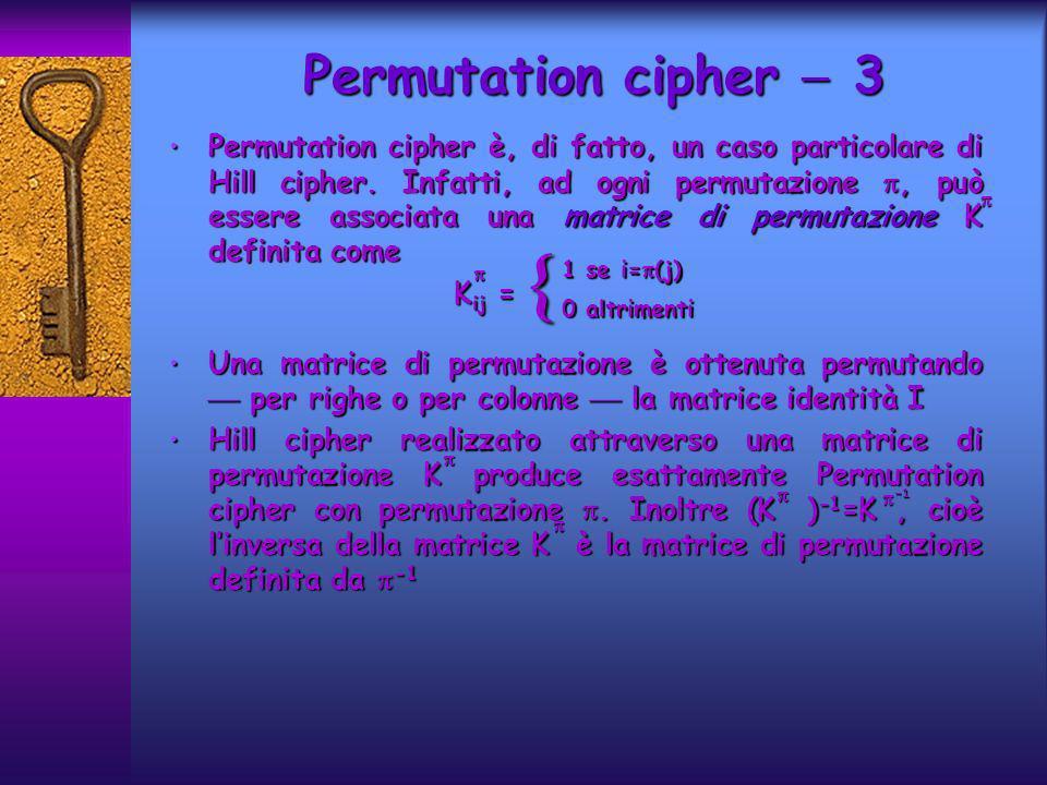 Permutation cipher è, di fatto, un caso particolare di Hill cipher. Infatti, ad ogni permutazione, può essere associata una matrice di permutazione K