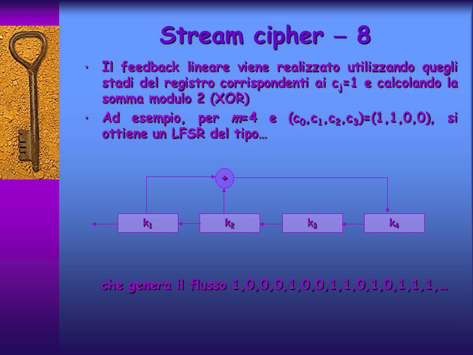 Il feedback lineare viene realizzato utilizzando quegli stadi del registro corrispondenti ai c j =1 e calcolando la somma modulo 2 (XOR) Il feedback lineare viene realizzato utilizzando quegli stadi del registro corrispondenti ai c j =1 e calcolando la somma modulo 2 (XOR) Ad esempio, per m=4 e (c 0,c 1,c 2,c 3 )=(1,1,0,0), si ottiene un LFSR del tipo… Ad esempio, per m=4 e (c 0,c 1,c 2,c 3 )=(1,1,0,0), si ottiene un LFSR del tipo… che genera il flusso 1,0,0,0,1,0,0,1,1,0,1,0,1,1,1,… che genera il flusso 1,0,0,0,1,0,0,1,1,0,1,0,1,1,1,… Stream cipher 8 k4k4k4k4 k1k1k1k1 k2k2k2k2 k3k3k3k3 +