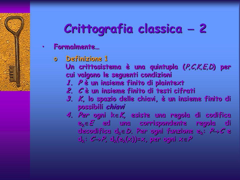 Crittografia classica 2 Formalmente…Formalmente… oDefinizione 1 Un crittosistema è una quintupla (P,C,K,E,D) per cui valgono le seguenti condizioni Un
