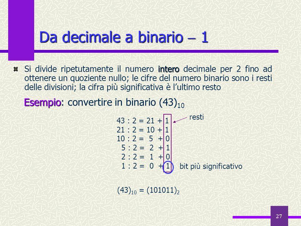 27 Da decimale a binario 1 intero Si divide ripetutamente il numero intero decimale per 2 fino ad ottenere un quoziente nullo; le cifre del numero bin