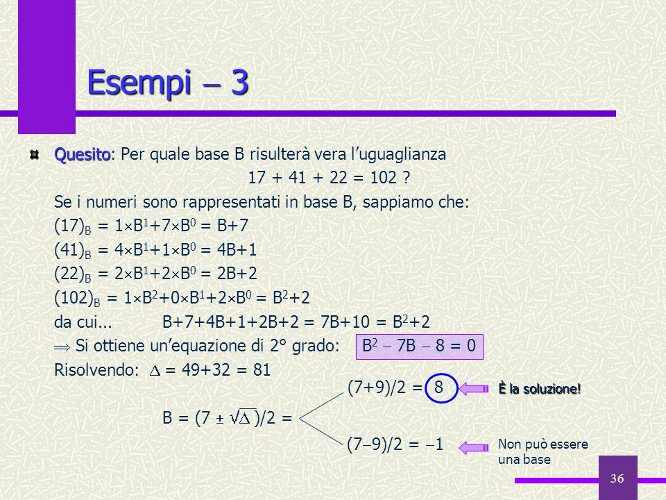 36 Esempi 3 Quesito Quesito: Per quale base B risulterà vera luguaglianza 17 + 41 + 22 = 102 ? Se i numeri sono rappresentati in base B, sappiamo che: