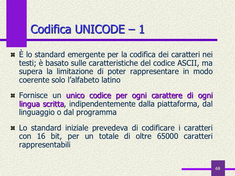 68 Codifica UNICODE – 1 È lo standard emergente per la codifica dei caratteri nei testi; è basato sulle caratteristiche del codice ASCII, ma supera la