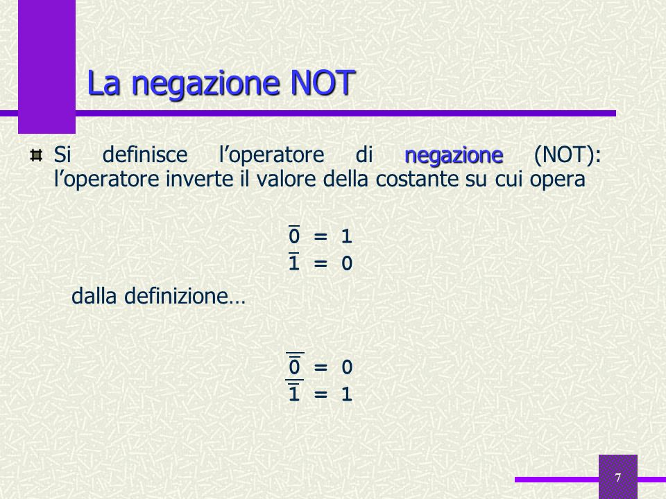 7 La negazione NOT negazione Si definisce loperatore di negazione (NOT): loperatore inverte il valore della costante su cui opera 0 = 1 1 = 0 dalla de
