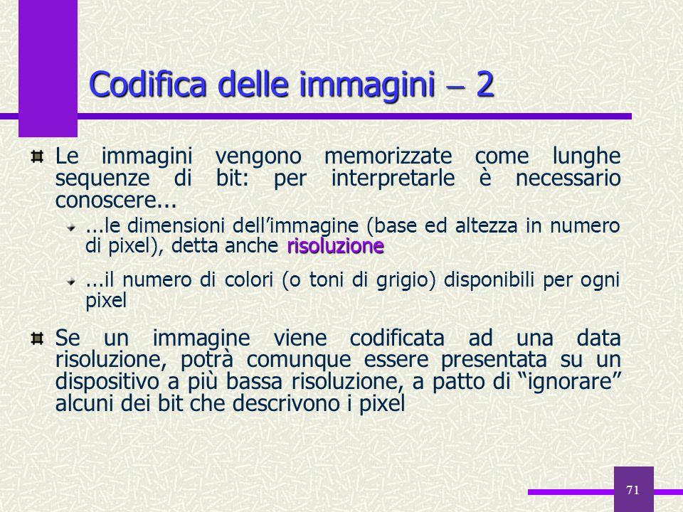 71 Codifica delle immagini 2 Le immagini vengono memorizzate come lunghe sequenze di bit: per interpretarle è necessario conoscere... risoluzione...le
