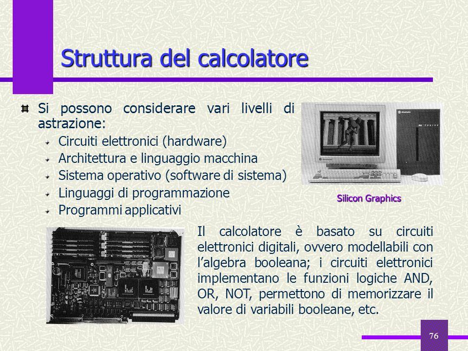 76 Struttura del calcolatore Si possono considerare vari livelli di astrazione: Circuiti elettronici (hardware) Architettura e linguaggio macchina Sis