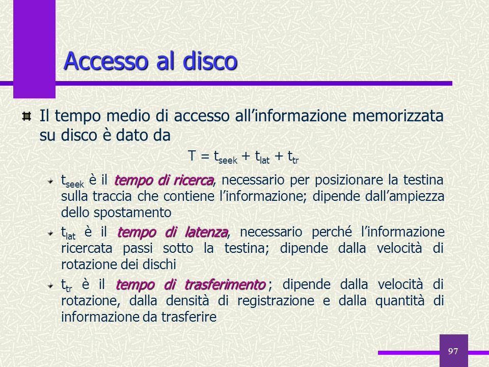 97 Accesso al disco Il tempo medio di accesso allinformazione memorizzata su disco è dato da tempo di ricerca t seek è il tempo di ricerca, necessario