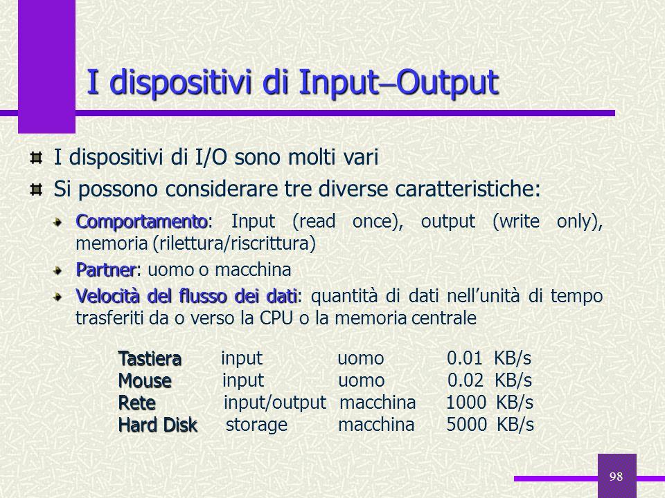 98 I dispositivi di Input Output Comportamento Comportamento: Input (read once), output (write only), memoria (rilettura/riscrittura) Partner Partner: